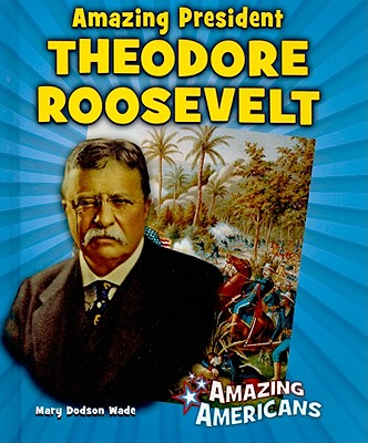 Amazing President Theodore Roosevelt (Amazing Americans (Enslow Publishers)), Wade, Mary Dodson