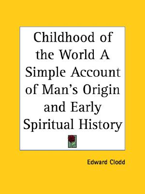 Childhood of the World A Simple Account of Man's Origin and Early Spiritual History, Clodd, Edward