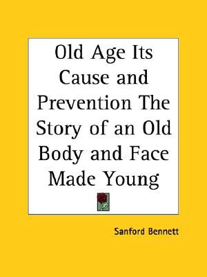 Old Age Its Cause and Prevention The Story of an Old Body and Face Made Young, Bennett, Sanford