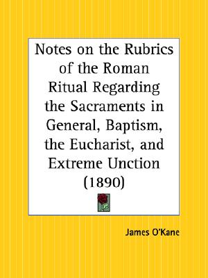 Notes on the Rubrics of the Roman Ritual Regarding the Sacraments in General, Baptism, the Eucharist, and Extreme Unction (Paperback), O'Kane, James