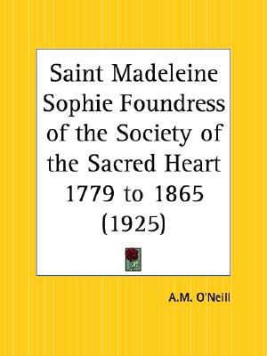 Saint Madeleine Sophie Foundress of the Society of the Sacred Heart 1779 to 1865, Maud Monahan (Author), Bourne Cardinal Bourne (Foreword)