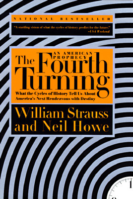 The Fourth Turning: An American Prophecy; What the Cycles of History Tell Us About America's Next Rendezvous with Destiny, Strauss, William; Howe, Neil