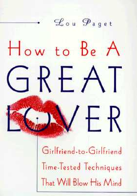 How to Be a Great Lover: Girlfriend-to-Girlfriend Totally Explicit Techniques that Will Blow His Mind, LOU PAGET