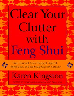 Clear Your Clutter with Feng Shui: Free Yourself from Physical, Mental, Emotional, and Spiritual Clutter Forever, Kingston, Karen