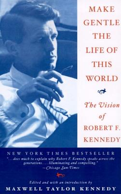 Make Gentle the Life of This World: The Vision of Robert F. Kennedy, Kennedy, Maxwell Taylor