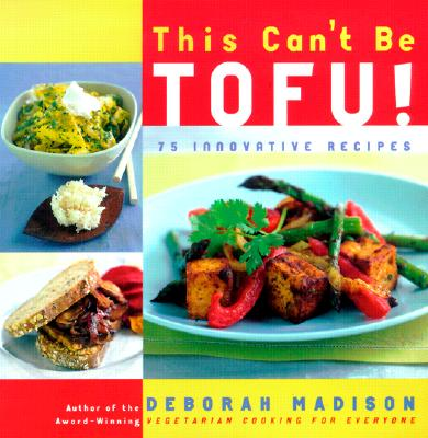 This Can't Be Tofu: 75 Recipes to Cook Something You Never Thought You Would--And Love Every Bite, Madison, Deborah