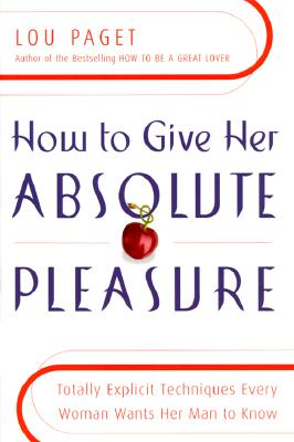 Image for How to Give Her Absolute Pleasure: Totally Explicit Techniques Every Woman Wants Her Man to Know