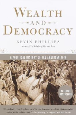 Wealth and Democracy: A Political History of the American Rich, Phillips, Kevin