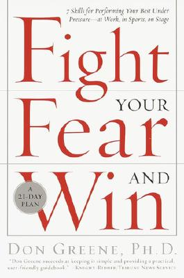 Fight Your Fear and Win: Seven Skills for Performing Your Best Under Pressure--At Work, In Sports, On Stage, Dr. Don Greene