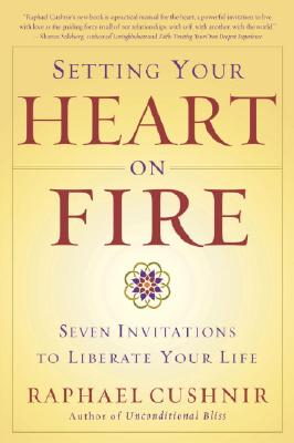 Setting Your Heart on Fire: Seven Invitations to Liberate Your Life, Cushnir, Howard