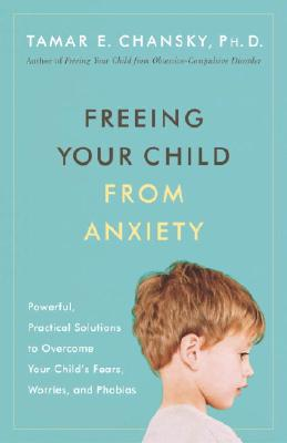 Freeing Your Child From Anxiety, Tamar E Chansky