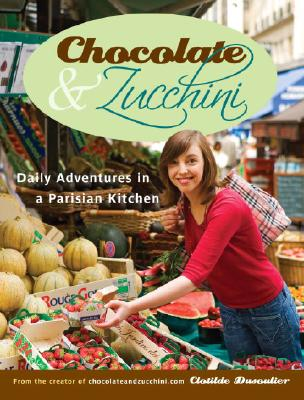 Chocolate and Zucchini: Daily Adventures in a Parisian Kitchen, Clotilde Dusoulier