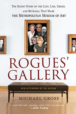 Rogues' Gallery: The Secret Story of the Lust, Lies, Greed, and Betrayals That Made the Metropolitan Museum of Art, Gross, Michael