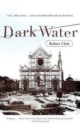 Dark Water: Art, Disaster, and Redemption in Florence, ROBERT CLARK
