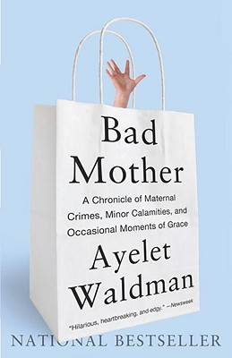 Image for Bad Mother: A Chronicle of Maternal Crimes, Minor Calamities, and Occasional Moments of Grace