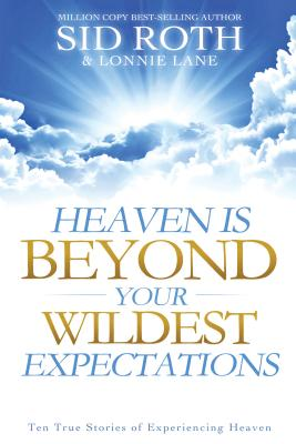 Image for Heaven is Beyond Your Wildest Expectations: Ten True Stories of Experiencing Heaven