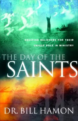 Day of the Saints : Equipping Believers for Their Revolutionary Role in Ministry, BILL HAMON