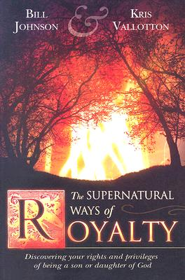Image for The Supernatural Ways of Royalty: Discovering Your Rights and Privileges of Being a Son or Daughter of God