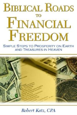 Biblical Roads to Financial Freedom: Simple Steps to Prosperity on Earth and Treasures in Heaven, Katz, Robert