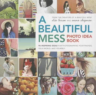 A Beautiful Mess Photo Idea Book: 95 Inspiring Ideas for Photographing Your Friends, Your World, and Yourself, Elsie Larson, Emma Chapman