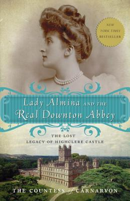 Lady Almina and the Real Downton Abbey: The Lost Legacy of Highclere Castle, Countess of Fiona Carnarvon