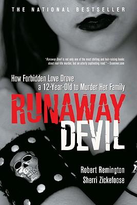 Runaway Devil: How Forbidden Love Drove a 12-Year-Old to Murder Her Family, Remington, Robert; Zickefoose, Sherri