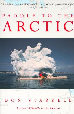 Paddle to the Arctic: The Incredible Story of a Kayak Quest Across the Roof of the World, Starkell, Don