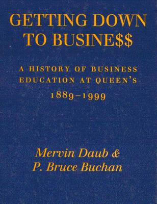 Image for Getting Down to Business: A History of Business Education at Queen's, 1889-1999
