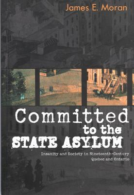Image for Committed to the State Asylum: Insanity and Society in Nineteenth-Century Quebec and Ontario (Volume 10) (McGill-Queen�s/Associated Medical Services Studies in the History of Medicine, H)