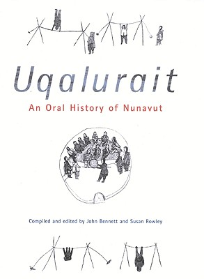 Uqalurait: An Oral History of Nunavut (McGill-Queen's Native and Northern Series, No. 36), Bennett, John ; Rowley, Susan