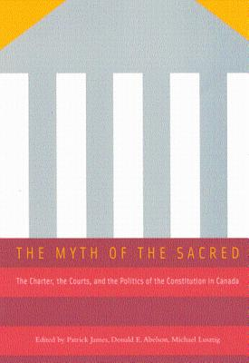 Image for The Myth of the Sacred: The Charter, the Courts, and the Politics of the Constitution in Canada