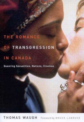 Image for The Romance of Transgression in Canada: Queering Sexualities, Nations, Cinemas
