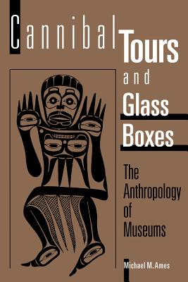 Cannibal Tours and Glass Boxes: The Anthropology of Museums, Ames, Michael M.