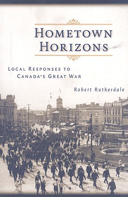 Image for HOMETOWN HORIZONS: LOCAL RESPONSES TO CANADA'S GREAT WAR