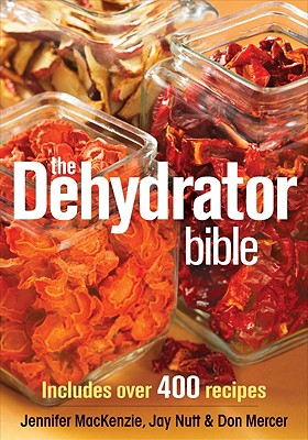 The Dehydrator Bible: Includes Over 400 Recipes, Jennifer Mackenzie and Jay Nutt and Don Mercer