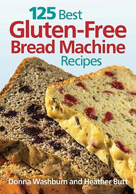 125 Best Gluten-Free Bread Machine Recipes, Donna Washburn, Heather Butt