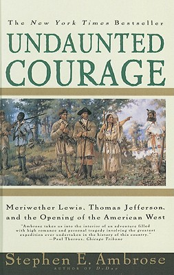 Undaunted Courage: Meriwether Lewis, Thomas Jefferson, and the Opening of the American West, Ambrose, Stephen E