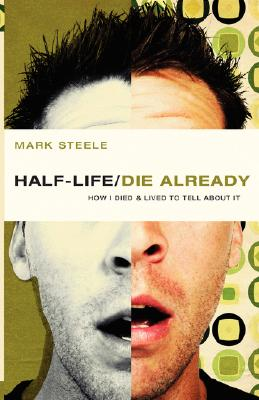 half-life / die already: How I Died and Lived to Tell About It, Mark Steele