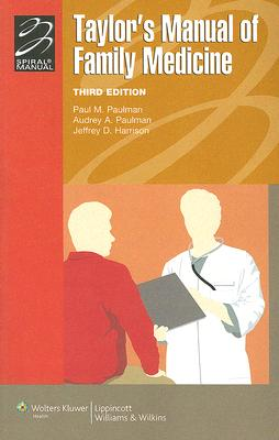 Taylor's Manual of Family Medicine (Lippincott Manual Series (Formerly known as the Spiral Manual Series)) Third Edition, Paul M. Paulman MD (Editor), Audrey A. Paulman MD (Editor), Jeffrey D. Harrison MD (Editor)