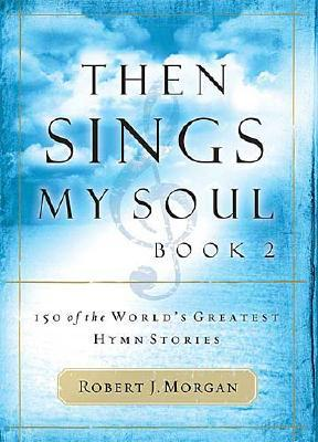 Then Sings My Soul, Book 2: 150 of the World's Greatest Hymn Stories (BK 2), Robert J. Morgan
