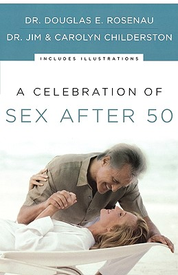 A Celebration of Sex After 50, Rosenau, Dr. Douglas E.; Childerston, James K.; Childerston, Carolyn