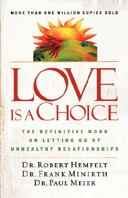 Love Is a Choice: The Definitive Book on Letting Go of Unhealthy Relationships, Robert Hemfelt, Frank Minirth, Paul Meier