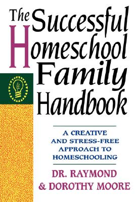 The Successful Homeschool Family Handbook, Moore, Dorothy [Contributor]; Moore, Raymond [Contributor];