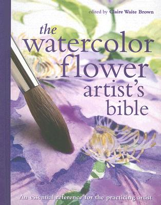 Image for The Watercolor Flower Artist's Bible: An Essential Reference for the Practicing Artist (Artist's Bibles)