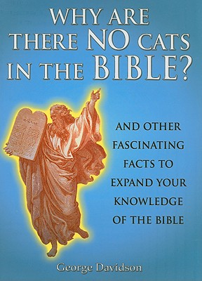 Why Are There No Cats in the Bible?: And Other Fascinating Facts to Expand Your Knowledge of the Bible, Davidson, George