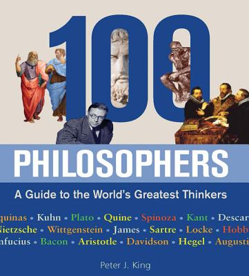 100 Philosophers: A Guide to the World's Greatest Thinkers, Peter J. King