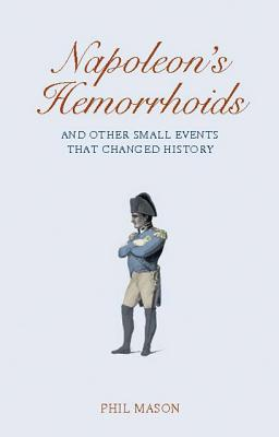 Napoleon's Hemorrhoids: And Other Small Events That Changed the World, Mason, Phil