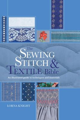 The Sewing Stitch & Textile Bible: An Illustrated Guide to Techniques and Materials, Lorna Knight