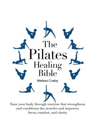 Image for The Pilates Healing Bible: Tone Your Body with This Gentle, Effective Exercise System that Strengthens and Conditions the Muscles and Improves Posture and Breathing