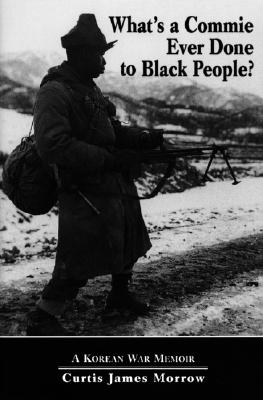 What's a Commie Ever Done to Black People? A Korean War Memoir of Fighting in the U.S. Army's Last All Negro Unit, Morrow, Curtis James